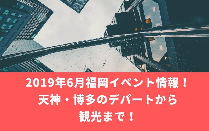 2019年6月福岡イベント情報!天神・博多のデパートから観光まで!