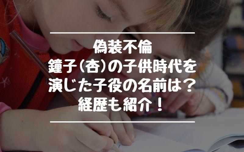 偽装不倫で鐘子(杏)の子供時代を演じた子役の名前は?経歴も紹介!