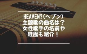 Heaven?(ヘブン)主題歌の曲名は?女性歌手の名前や経歴も!