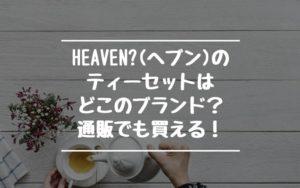 Heaven?(ヘブン)のティーセットはどこのブランド?通販でも買える!