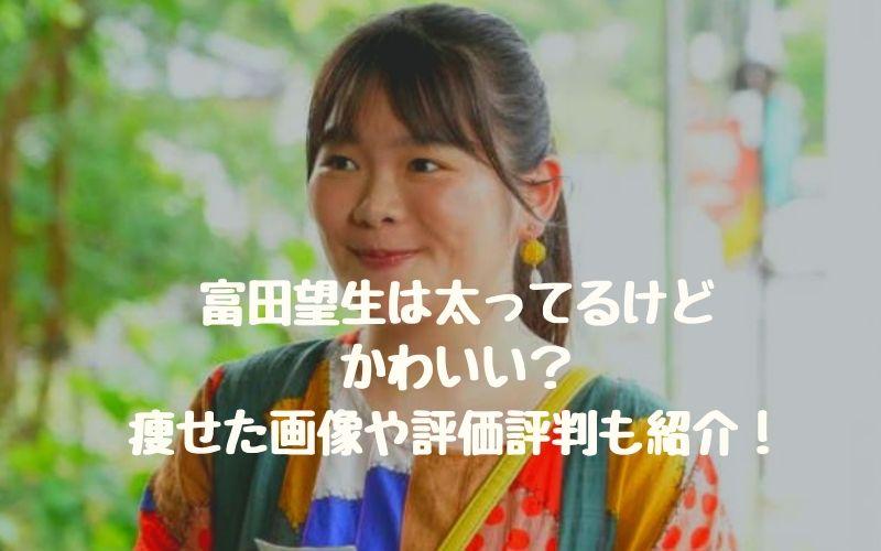 富田望生は太ってるけどかわいい?痩せた画像や評価評判も紹介!