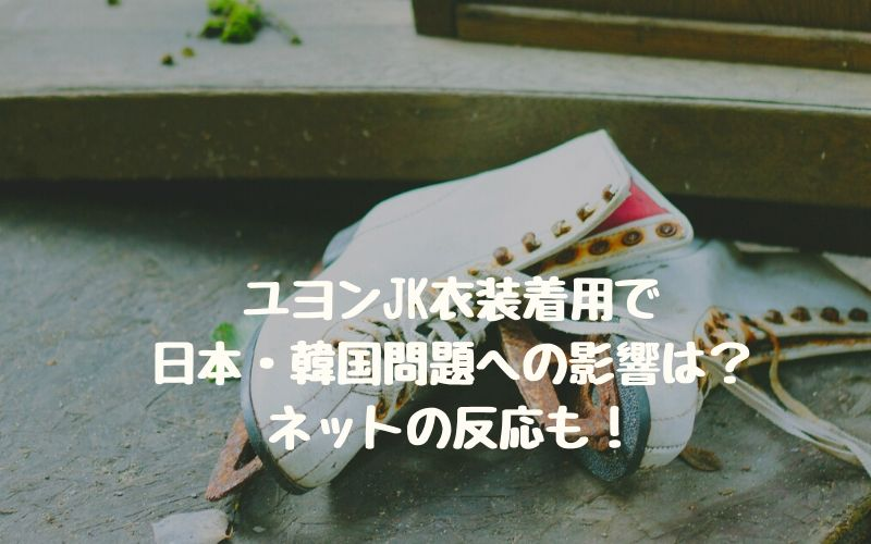 ユヨンJK衣装着用で日本・韓国問題への影響は?ネットの反応も!