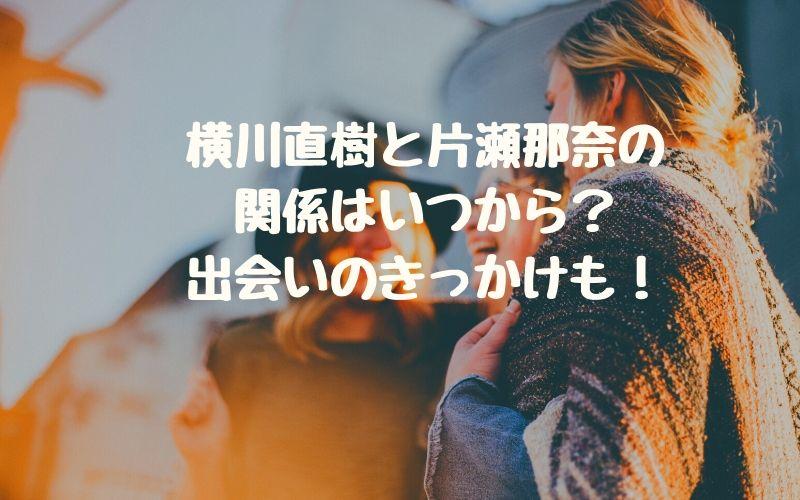 横川直樹と片瀬那奈の関係はいつから?出会いのきっかけも!