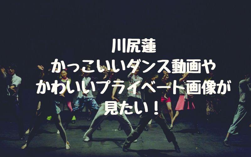 川尻蓮のかっこいいダンス動画やかわいいプライベート画像が見たい!
