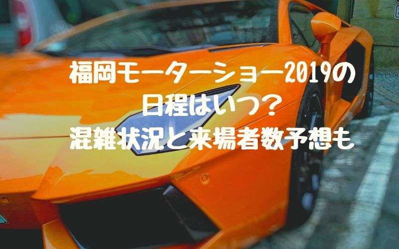福岡モーターショー2019の日程はいつ?混雑状況と来場者数予想も