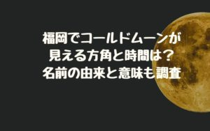 福岡でコールドムーンが見える方角と時間は?名前の由来と意味も調査
