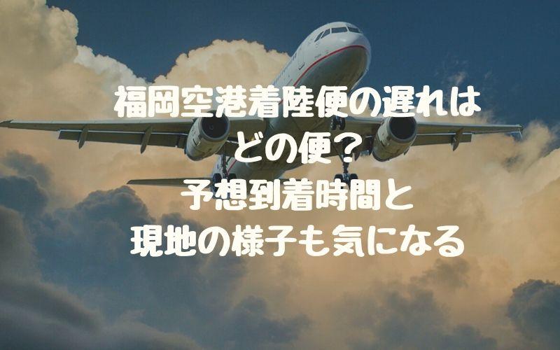 福岡空港着陸便の遅れはどの便?予想到着時間と現地の様子も気になる