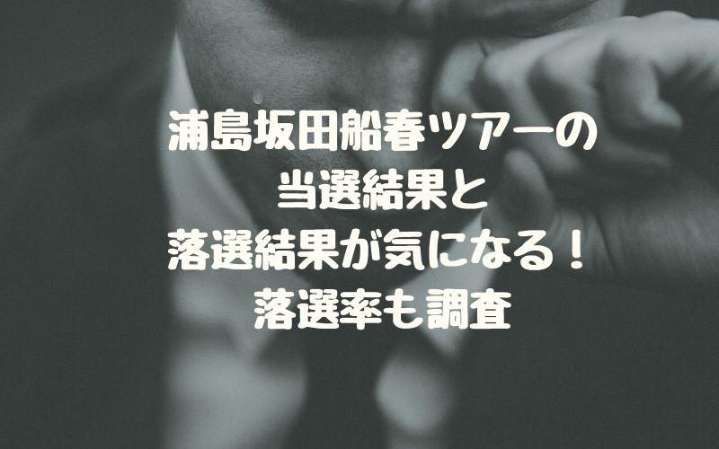 浦島坂田船春ツアーの当選結果と落選結果が気になる!落選率も調査