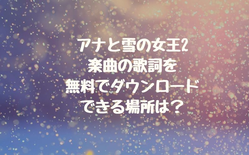アナと雪の女王2の楽曲の歌詞を無料ダウンロードできる場所は?