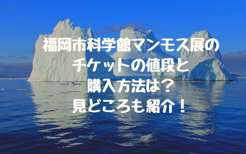 福岡市科学館マンモス展のチケットの値段と購入方法は?見どころも!