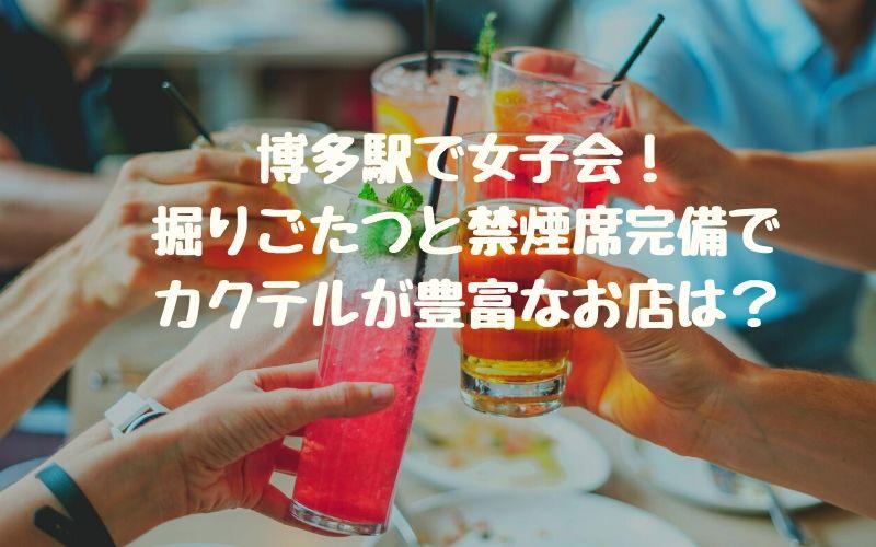 博多駅で女子会!掘りごたつと禁煙席完備でカクテルが豊富なお店は?