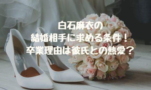 白石麻衣が結婚相手に求める条件!卒業理由は彼氏との熱愛?