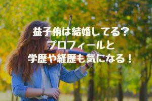 益子侑は結婚してる?プロフィールと学歴や経歴も気になる!