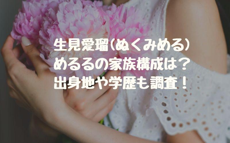 生見愛瑠(ぬくみめる・めるる)の家族構成は?出身地や学歴も調査!