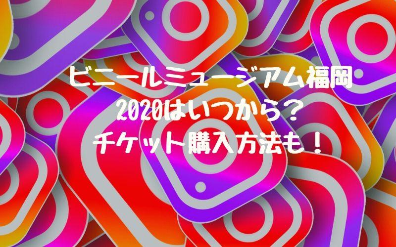 ビニールミュージアム福岡2020はいつから?チケット購入方法も!